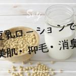 豆乳ローションで【美肌】はもちろん【抑毛】【消臭】もできる!簡単な作り方は?